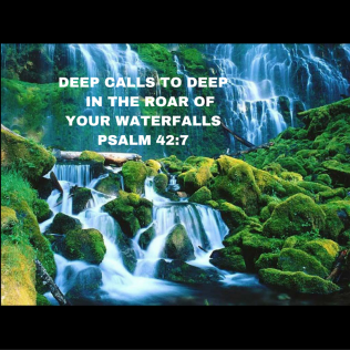 Deep calls to deep in the roar of your waterfalls;all your waves and breakers have swept over me.Psalm 42-7